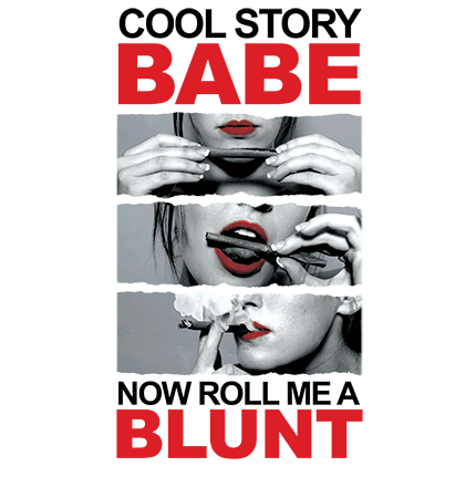 Cool story babe, now roll me a blunt!