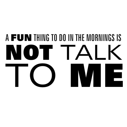 A fun thing to do in the mornings is not talk to me!