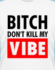 Bitch don't kill my vibe!