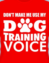 Don't make me use my Dog Training Voice