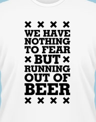 We have nothing to fear but running out of beer