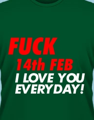 Fuck 14th Feb, I love you everyday!'