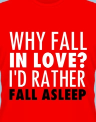 Why fall in love? I'd rather fall asleep'