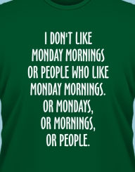 I don't like monday mornings... or people!