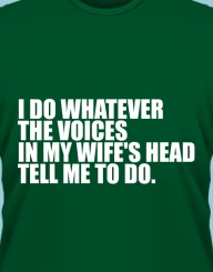 I do whatever the voices in my wife's head tell me to do